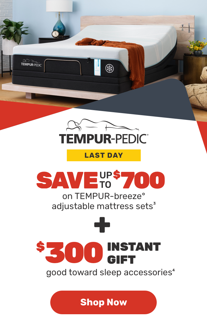 Tempur Pedic Last Day Save upto $700 on Tempur-breeze° adjustable mattress sets3 + $300 Instant Gift good toward sleep accessories4 Shop Now