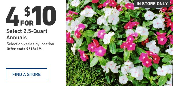 4 for $10 Select 2.5-Quart Annuals. Selection varies by location. Offer ends 9/18/19.