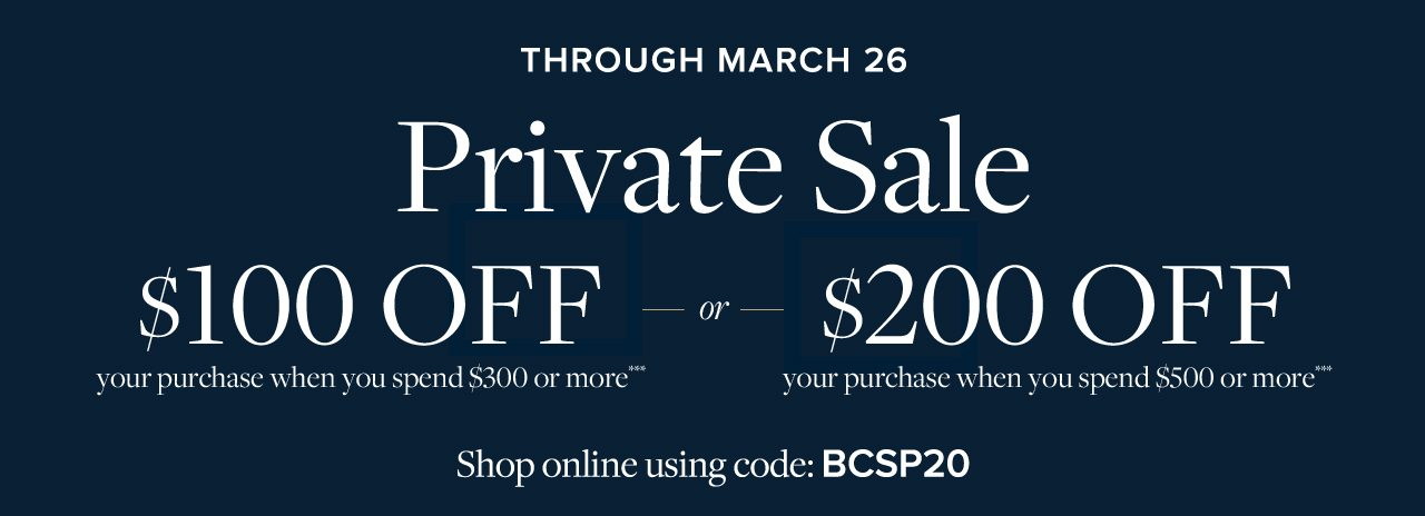 THROUGH MARCH 26 Private Sale $100 OFF your purchase when you spend $300 or more*** -OR- $200 OFF your purchase when you spend $500 or more*** Shop online using code: BCSP20