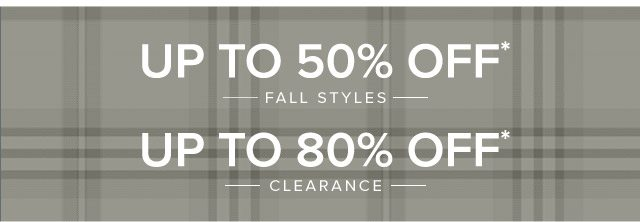 UP TO 50% OFF* FALL STYLES - UP TO 80% OFF* CLEARANCE