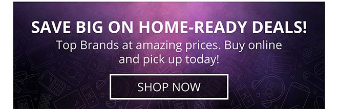 SAVE BIG ON HOME-READY DEALS! Top Brands at amazing prices. Buy online and pick up today! | SHOP NOW
