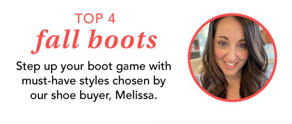 Top 4 fall boots. Step up your boot game with must-have styles chosen by our shoe buyer, Melissa.
