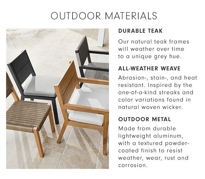 OUTDOOR MATERIALS - DURABLE TEAK: Our natural teak frames will weather over time to a unique grey hue. - ALL-WEATHER WEAVE: Abrasion-, stain-, and heat resistant. Inspired by the one-of-a-kind streaks and color variations found in natural woven wicker. - OUTDOOR METAL: Made from durable lightweight aluminum, with a textured powder-coated finish to resist weather, wear, rust and corrosion.