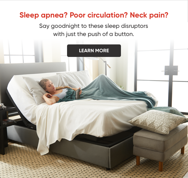 Sleep apnea? Poor circulation? Neck Pain? Say goodnight to these sleep disruptors with just the push of a button. Learn more.