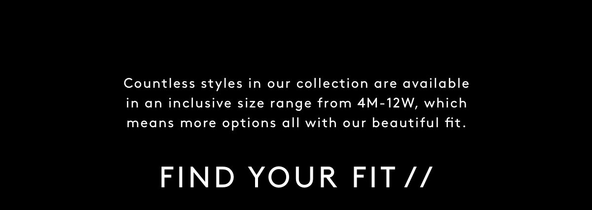 Countless boots in our collection are available in an inclusive size range from 4M-12W plus regular and wide calf, which means more options all with our beautiful fit. Find your Fit