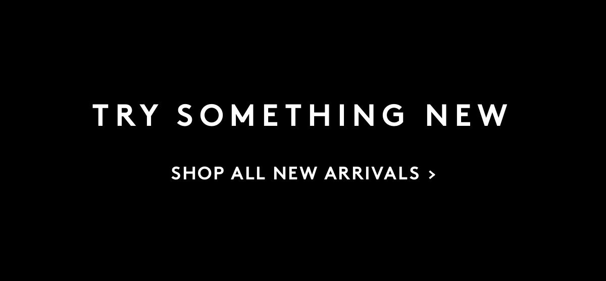 Try something new: Shop All New Arrivals
