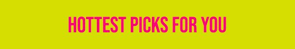 Hottest Picks For You