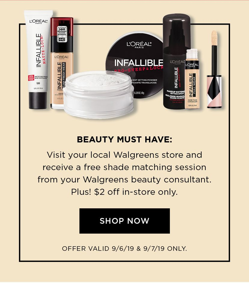 BEAUTY MUST HAVE: Visit your local Walgreens store and receive a free shade matching session from your Walgreens beauty consultant. - Plus! $2 off in-store only. - SHOP NOW - OFFER VALID 9/6/19 & 9/7/19 ONLY.