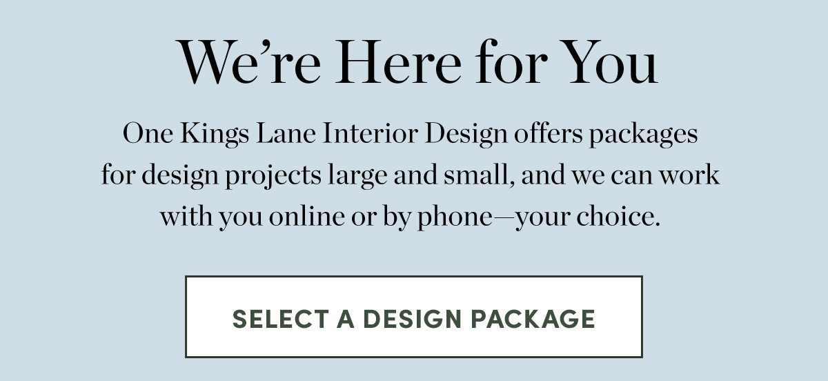 We're Here for You - One Kings Lane Interior Design offers packages for design projects large and small, and we can work with you online or by phone—your choice.