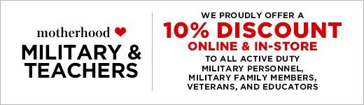 Motherhood ❤ Military & Teachers: We proudly offer a 10% Discount online & in-store to all active duty military personnel, military family members, veterans, and educators.