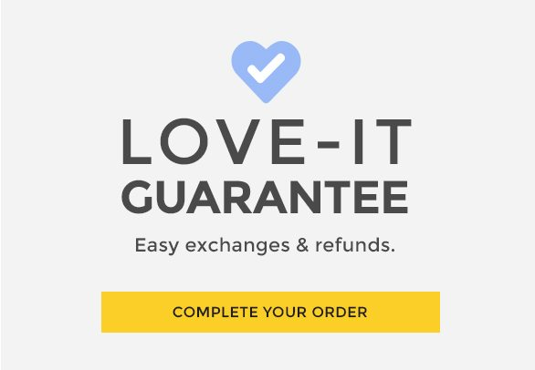 Love-It Guarantee Easy exchanges & refunds. COMPLETE YOUR ORDER
