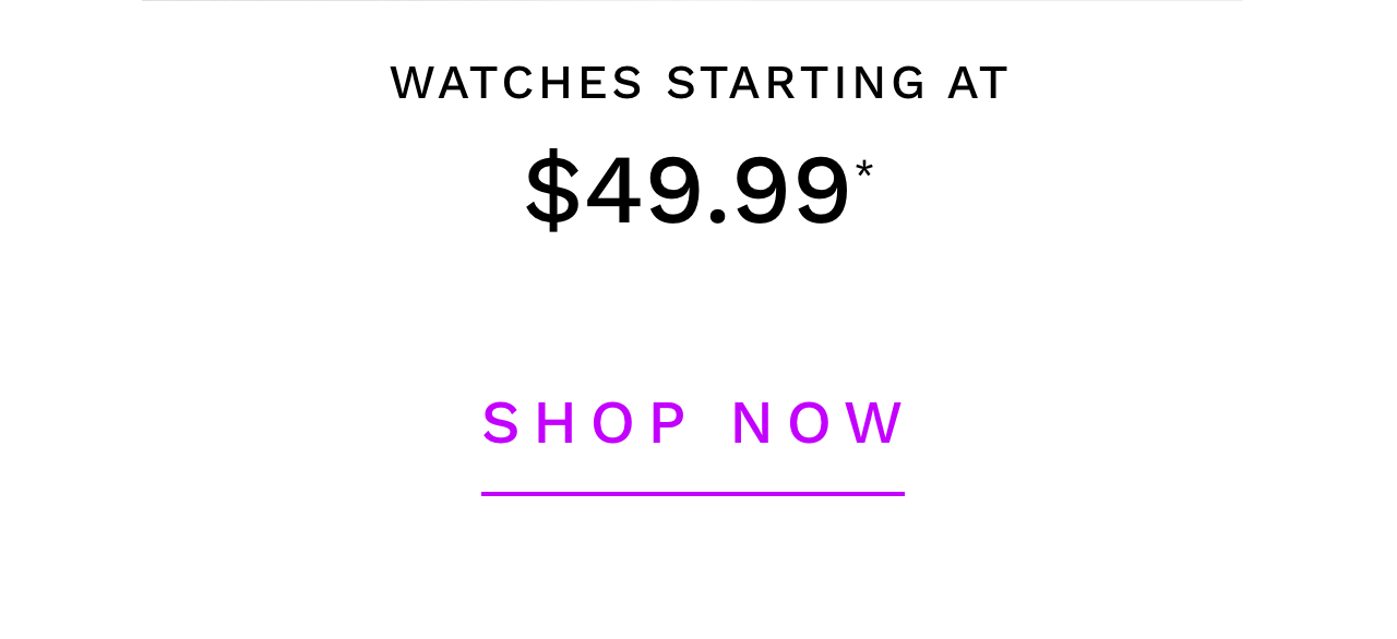 Watches Starting At $49.99* - Shop Now