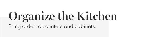 Organize the Kitchen - Bring order to counters and cabinets.