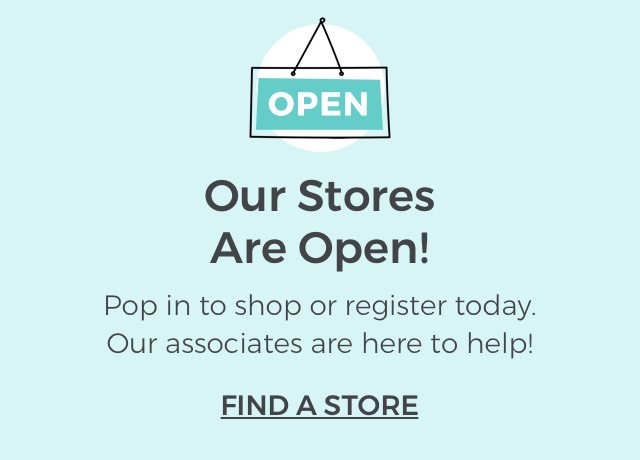 Open. Our stores are open! Pop in to shop or register today. Our associates are here to help! FIND A STORE