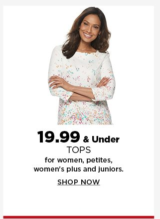 19.99 and under tops for women, petites, womens plus and juniors. shop now.