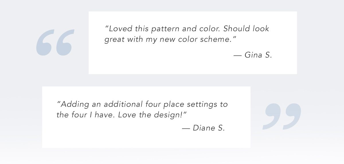 Adding an additional four place settings to the four I have. Love the design!' - Diane S.   SHOP NOW