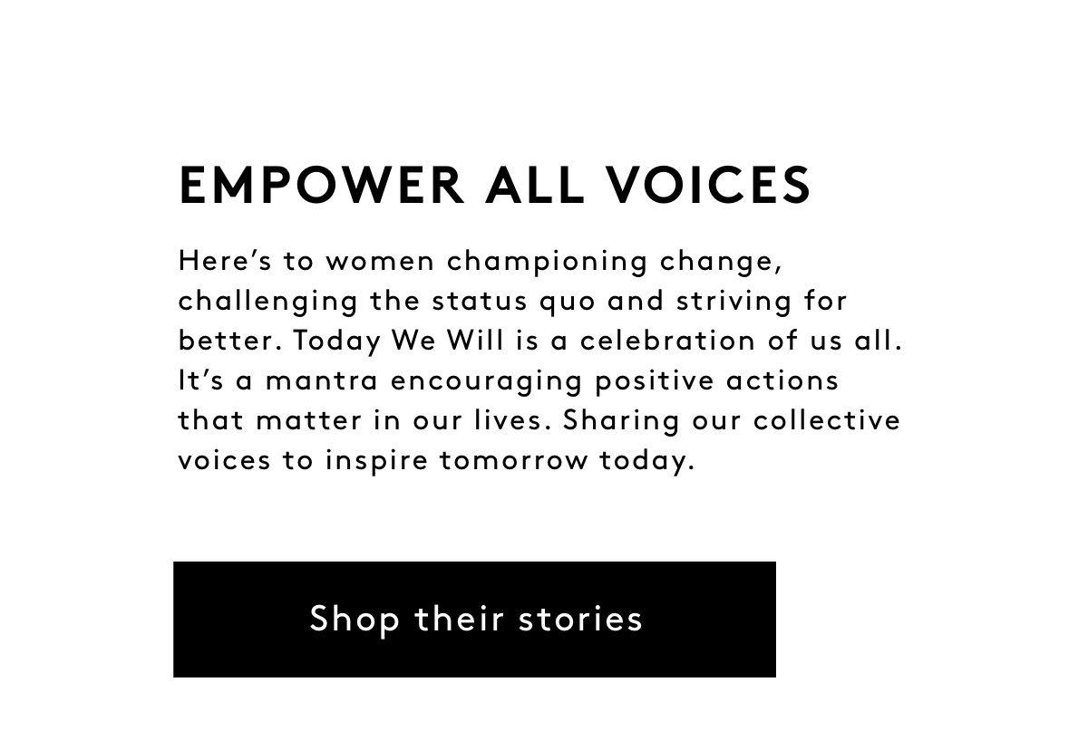 Empower All Voices: Here's to women championing change, challenging the status quo and striving for better. Today We Will is a celebration of us all. It's a mantra encouraging positive actions that matter in our lives. Sharing our collective voices to inspire tomorrow today. Shop their Stories