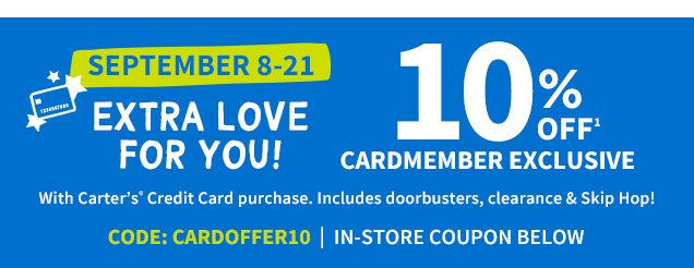 SEPTEMBER 8-21 | EXTRA LOVE FOR YOU! | 10% OFF¹ CARDMEMBER EXCLUSIVE | With Carter's® Credit Card purchase. | Includes doorbusters, clearance & Skip Hop! | CODE: CARDOFFER10 | IN-STORE COUPON BELOW
