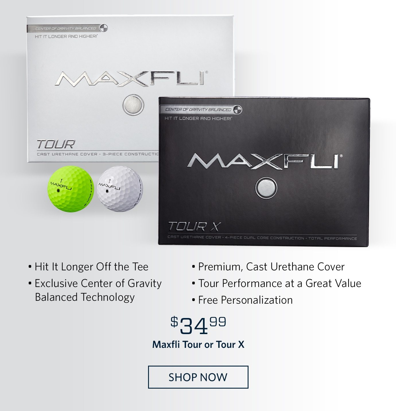 • Hit It Longer Off the Tee • Exclusive Center of Gravity Balanced Technology • Premium, Cast Urethane Cover • Tour Performance at a Great Value • Free Personalization | $34.99 Maxfli Tour or Tour X | SHOP NOW