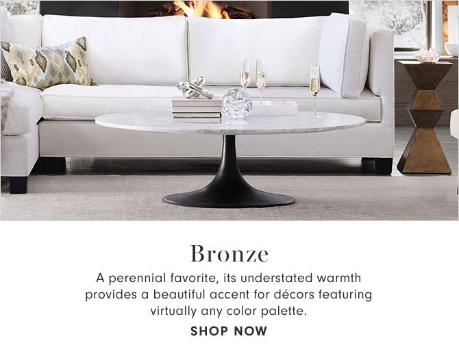 BRONZE - A perennial favorite, its understated warmth provides a beautiful accent for décors featuring virtually any color palette. - SHOP NOW