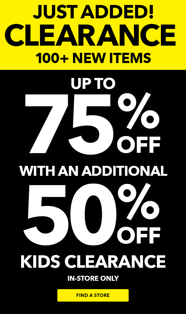 JUST ADDED! Clearance 100+ new items Up To 75% off with additional 50% off KIDS CLEARANCE up to 75% off In-Store Only.