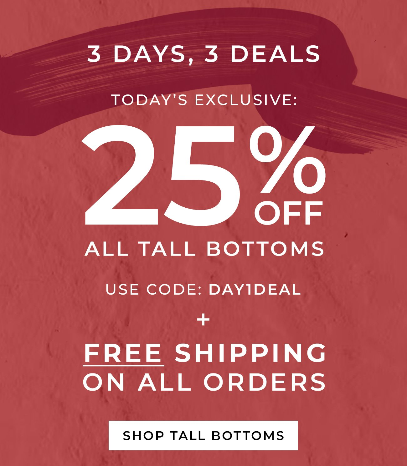 3 Days, 3 Deals | Today's Exclusive: 25% Off Tall Bottoms | Use Code: DAY1DEAL