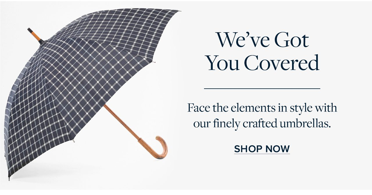 We've Got You Covered Face the elements in style with our finely crafted umbrellas. Shop Now