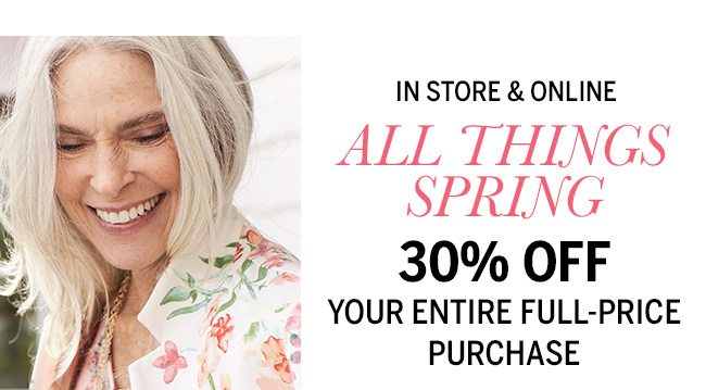 IN STORE & ONLINE! ALL THINGS SPRING 30% OFF YOUR ENTIRE FULL_PRICE PURCHASE (including new arrivals). In-Store: 5917, Online: NOW30.