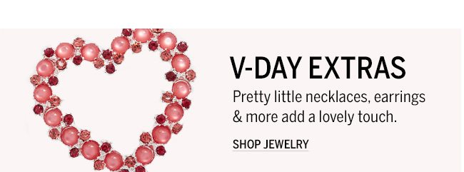 V-DAY EXTRAS Pretty little necklaces, earrings & more add a lovely touch. SHOP JEWLERY