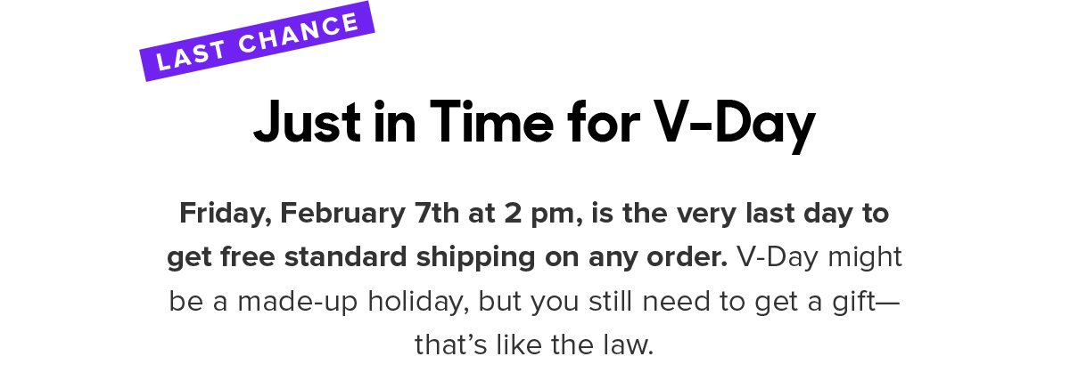 Friday, February 7th at 2 pm, is the very last day to get free standard shipping on any order. V-Day might be a made-up holiday, but you still need to get a gift—that's like the law.