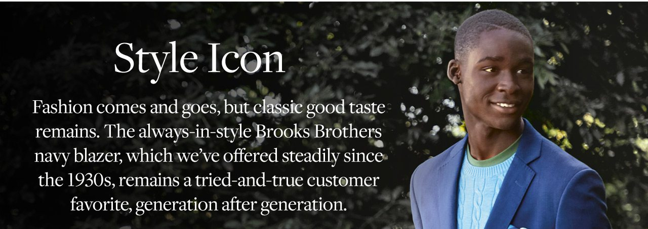 Style Icon Fashion comes and goes, but classic good taste remains. The always-in-style Brooks Brothers navy blazer, which we've offered steadily since the 1930s, remains a tried-and-true customer favorite, generation after generation.