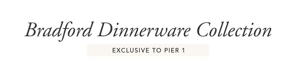 Bradford Dinnerware Collection. Exclusive to Pier 1   SHOP NOW