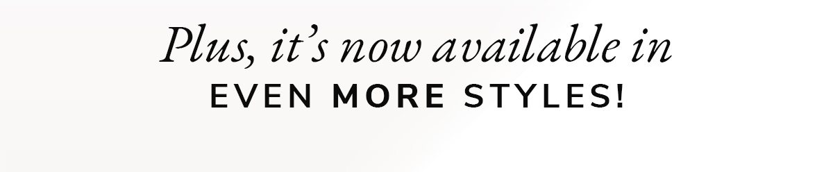 Plus, it's now available in EVEN MORE STYLES! | SHOP NOW
