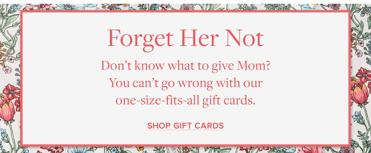 Forget Her Not. Don't know what to give mom? Shop Gift Cards