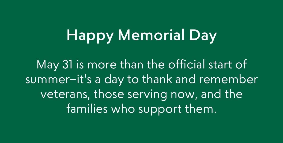 Happy Memorial Day--May 31 is more than the official start of summer–it's a day to thank and remember veterans, those serving now, and the families who support them.
