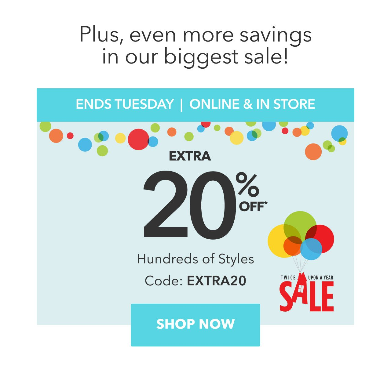 Plus, even more savings in our biggest sale! ENDS TUESDAY | ONLINE & IN STORE, Twice Upon a Year Sale, Extra 20% Off Hundreds of Styles, Code: EXTRA20 | Shop Now