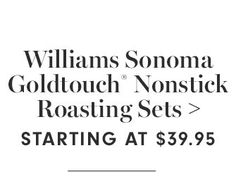 Williams Sonoma Goldtouch® Nonstick Roasting Sets - STARTING AT $39.95