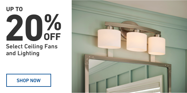 Up to 20 percent OFF Select Ceiling Fans and Lighting.