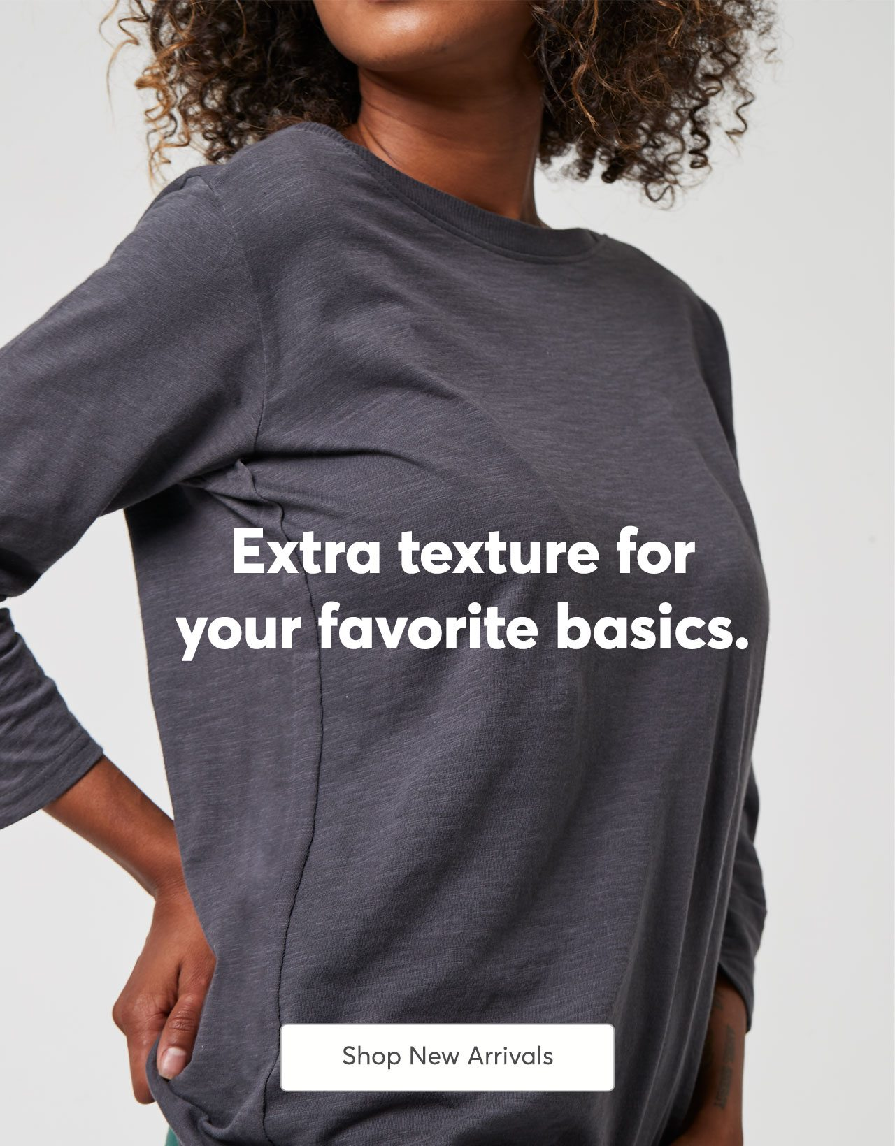 Extra texture for your favorite basics. Shop New Arrivals