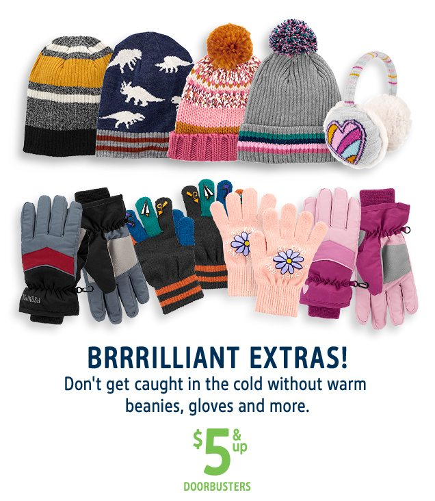 BRRRILLIANT EXTRAS! Don't get caught in the cold without warm beanies, gloves and more. | $5 & up DOORBUSTERS
