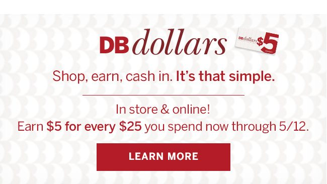 DB dollars. Shop, earn, cash in. It's that simple. In store & online! Earn $5 for every $25 you spend now through 5/12.
