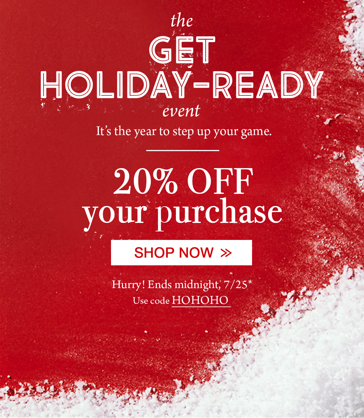 The Get Holiday-Ready Event It's the year to step up your game. 20% off your purchase Shop Now Hurry! Ends midnight, 7/25* Use code HOHOHO