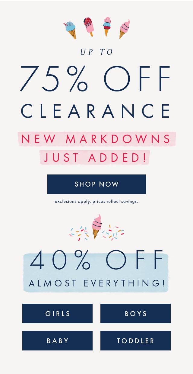 Up to seventy-five percent off clearance. New markdowns just added, shop now! Plus, forty percent off almost everything for girls, boys, baby, and toddler.