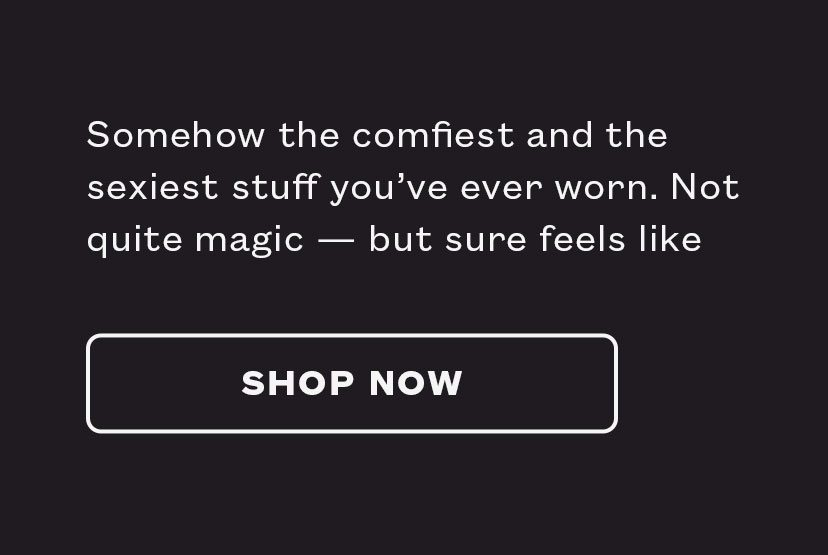 Somehow the comfiest and the sexiest stuff you've ever worn. Not quite magic – but sure feels like it.