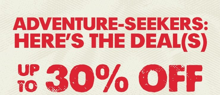 ADVENTURE-SEEKERS: HERE'S THE DEAL(S)UP TO 30% OFF