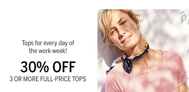 Tops for every day of the work week! 30% Off 3 or more full-price tops