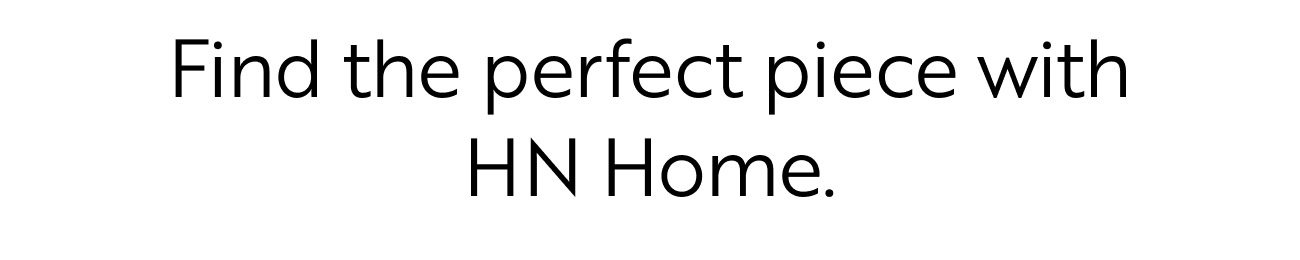 Find the perfect piece with HN Home.