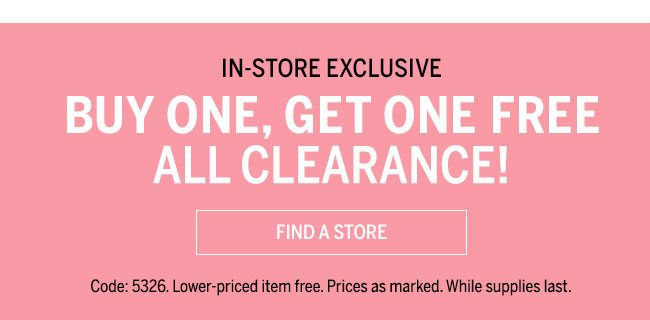 In Store & Online Buy One, Get One Free All Clearance find A Store. Code: 5326. Lower-priced item free. Prices as marked. While supplies last.