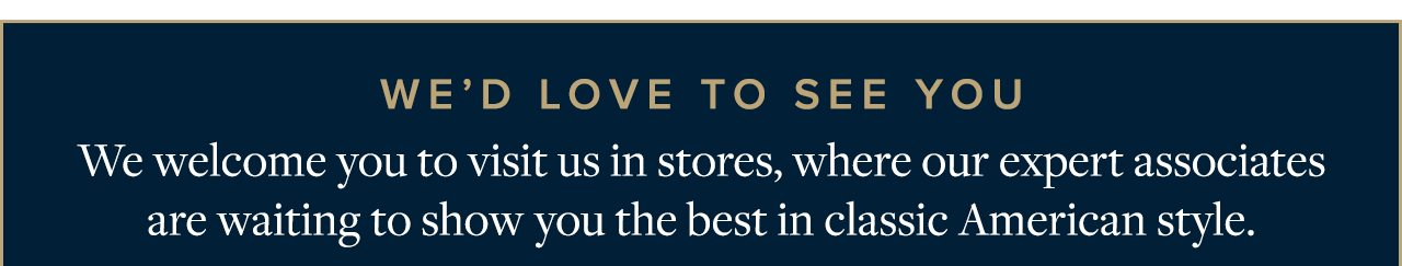 We'd Love To See You We welcome you to visit us in stores, where our expert associates are waiting to show you the best in classic American style.