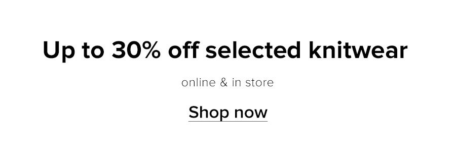 Up to 30% of selected knitwear | Online and in store